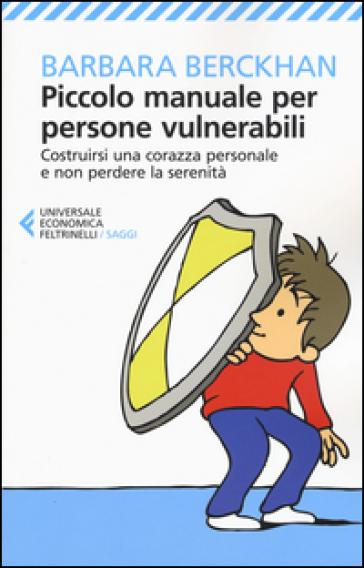 Piccolo manuale per persone vulnerabili. Costruirsi una corazza personale e non perdere la serenità - Barbara Berckhan  