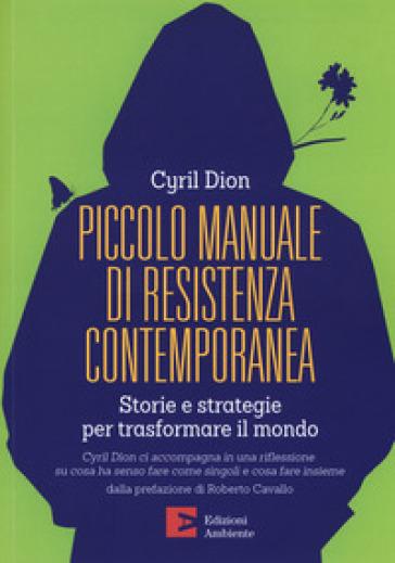 Piccolo manuale di resistenza contemporanea. Storie e strategie per trasformare il mondo - Cyril Dion |