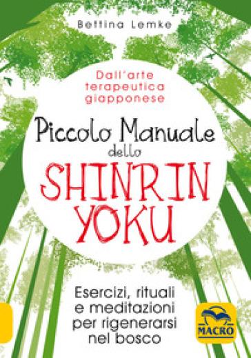 Piccolo manuale dello shinrin-yoku. Esercizi, rituali e meditazioni per rigenerarsi nel bosco - Bettina Lemke  