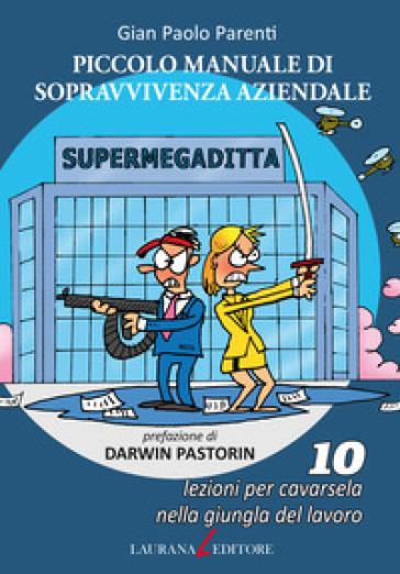 Piccolo manuale di sopravvivenza aziendale. 10 lezioni per cavarsela nella giungla del lavoro - Gian Paolo Parenti |