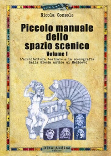Piccolo manuale dello spazio scenico. 1: L' architettura teatrale e la scenografia dalla Grecia antica al Medioevo - Nicola Console |