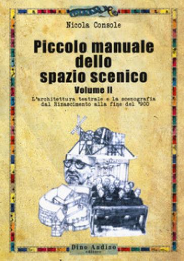 Piccolo manuale dello spazio scenico. 2: L' architettura teatrale e la scenografia dal Rinascimento alla fine del '900 - Nicola Console |