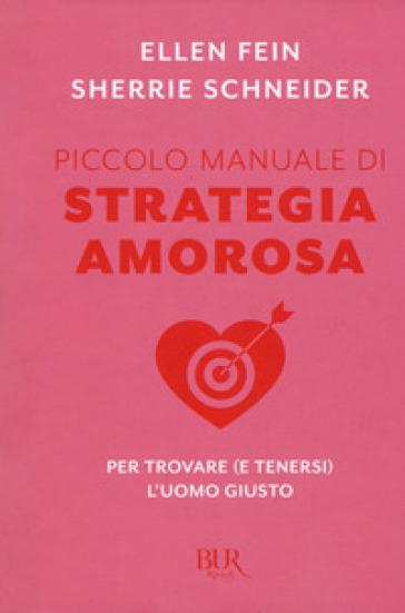 Piccolo manuale di strategia amorosa. Per trovare (e tenersi) l'uomo giusto - Ellen Fein |