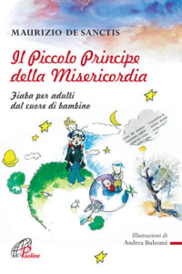 Il Piccolo principe della misericordia. Fiaba per adulti dal cuore di bambino - Maurizio De Sanctis |