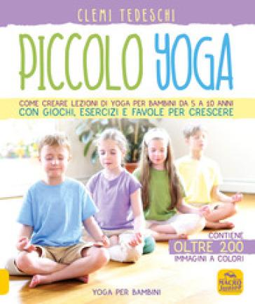 Piccolo yoga. Come creare lezioni di yoga per bambini da 5 a 11 anni con giochi, esercizi e favole per crescere - Clemi Tedeschi |
