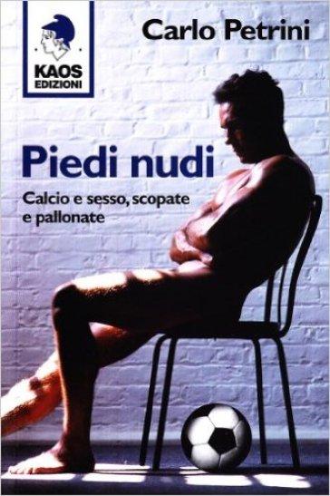 Piedi nudi. Calcio e sesso, scopate e pallonate - Carlo Petrini  