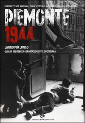 Piemonte 1944. L'anno più lungo. Guerra, resistenza, deportazione, vita quotidiana - Gianbattista Aimino |