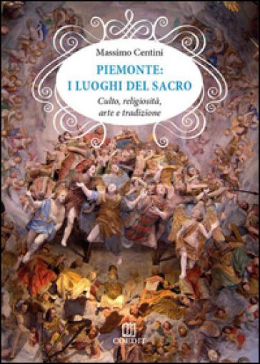 Piemonte. I luoghi del sacro. Culto, religiosità, arte e tradizione - Massimo Centini   Rochesterscifianimecon.com