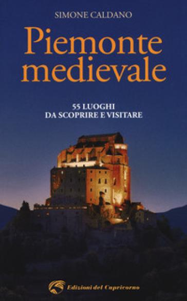 Piemonte medievale. 55 luoghi da scoprire e visitare - Simone Caldano | Rochesterscifianimecon.com