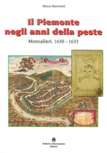 Il Piemonte negli anni della peste. Moncalieri, 1630-1633 - Marco Marchetti |