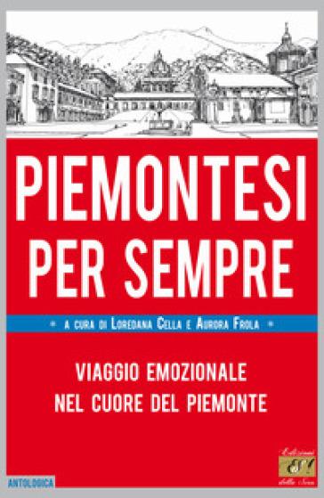 Piemontesi per sempre. Viaggio emozionale nel cuore del Piemonte - L. Cella |