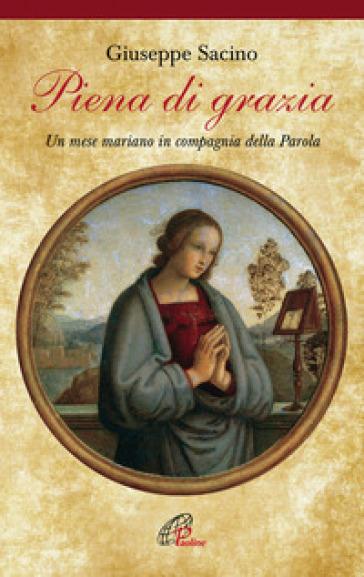 Piena di grazia. Un mese mariano in compagnia della parola - Giuseppe Sacino |