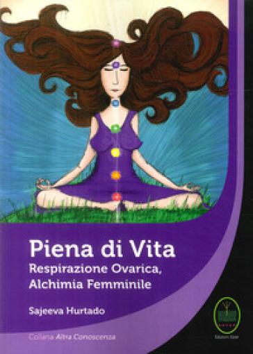 Piena di vita. Respirazione ovarica, alchimia femminile. - Sajeeva Hurtado  