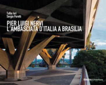 Pier Luigi Nervi. L'Ambasciata d'Italia a Brasilia - Tullia Iori |