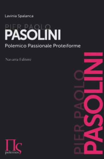 Pier Paolo Pasolini. Polemico, passionale, proteiforme - Lavinia Spalanca  