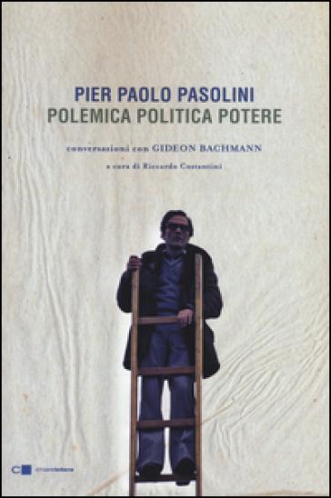 Pier Paolo Pasolini. Polemica politica potere. Conversazioni con Gideon Bachmann - Pier Paolo Pasolini | Thecosgala.com