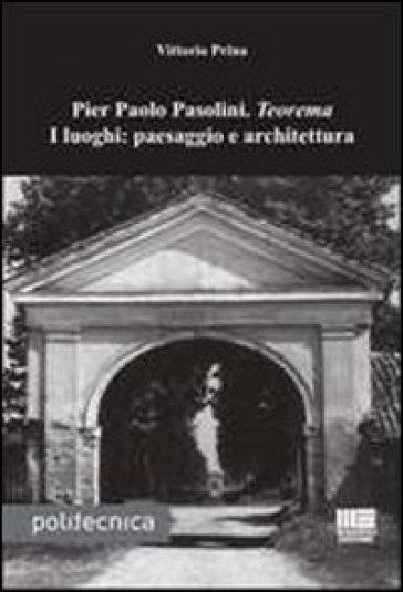 Pier Paolo Pasolini. Teorema. I luoghi: paesaggio e architettura - Vittorio Prina |