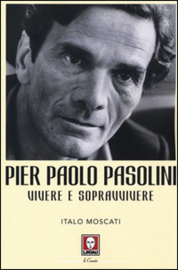 Pier Paolo Pasolini. Vivere e sopravvivere - Italo Moscati |