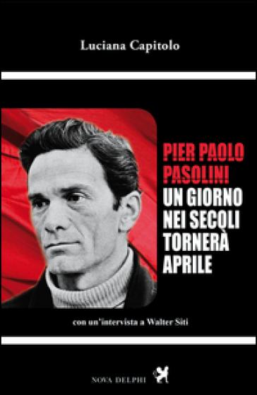 Pier Paolo Pasolini. Un giorno nei secoli tornerà aprile. Con un'intervista a Walter Siti - Luciana Capitolo |