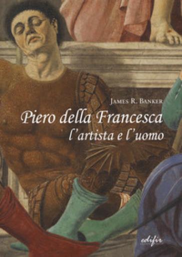 Piero della Francesca l'artista e l'uomo - James R. Banker  