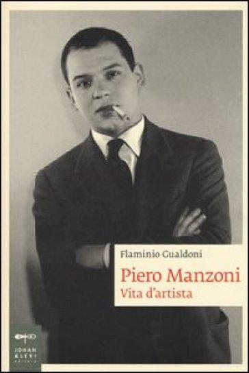 Piero Manzoni. Vita d'artista - Flaminio Gualdoni   Rochesterscifianimecon.com