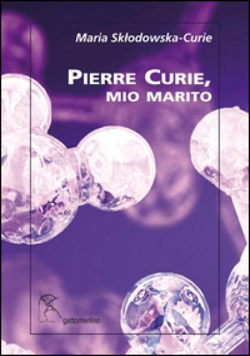 Pierre Curie, mio marito - Marie Curie |