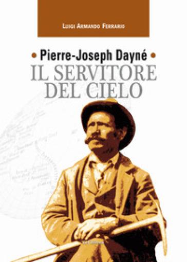 Pierre-Joseph Dayné. Il servitore del cielo - Luigi Armando Ferrario | Thecosgala.com