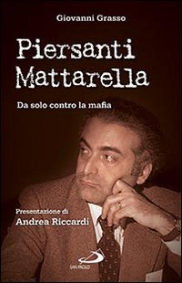 Piersanti Mattarella. Da solo contro la mafia - Giovanni Grasso   Jonathanterrington.com