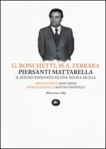 Piersanti Mattarella. Il sogno infranto di una nuova Sicilia - Gabriele Ronchetti |