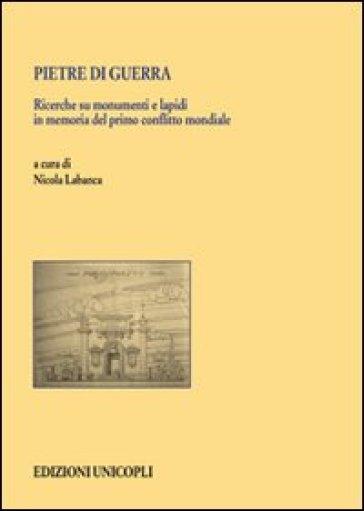 Pietre di guerra. Ricerche su monumenti e lapidi in memoria del primo conflitto mondiale - N. Labanca |