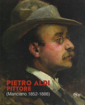 Pietro Aldi pittore (Manciano, 1852-1888). Catalogo della mostra (Firenze, 5 novembre-31 dicembre 2019) - M. Firmati  