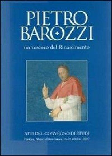 Pietro Barozzi un vescovo del Rinascimento. Atti del Convegno di studi (Padova, 18-20 ottobre 2007) - P. Gios  