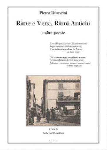 Pietro Bilancini. Rime e versi, ritmi antichi e altre poesie - Roberto Cherubini |