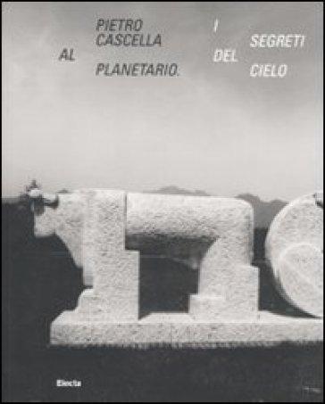 Pietro Cascella al planetario. I segreti del cielo. Catalogo della mostra (Roma, 16 dicembre 2010-20 marzo 2011) - E. Pontiggia |