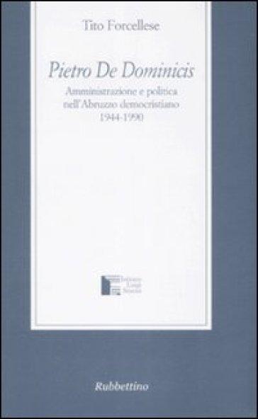 Pietro De Dominicis. Amministrazione e politica nell'Abruzzo democristiamo. 1944-1990 - Tito Forcellese |