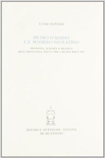 Pietro d'Abano e il pensiero neolatino. Filosofia, scienza e ricerca dell'Aristotele greco tra i secoli XIII e XIV - Luigi Olivieri |