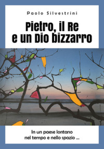 Pietro, il Re e un Dio bizzarro - Paolo Silvestrini |
