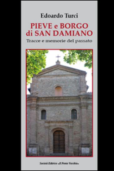 Pieve e borgo di San Damiano. Tracce e memorie del passato - Edoardo Maurizio Turci |