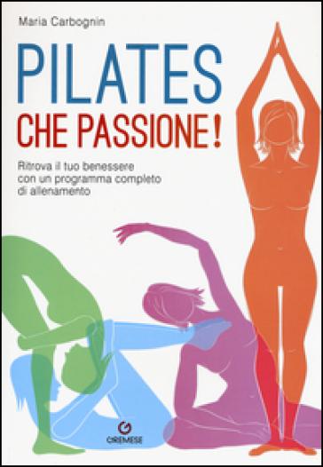 Pilates, che passione! Ritrova il tuo benessere con un programma completo di allenamento - Maria Carbognin |