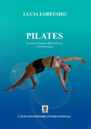 Pilates. La nuova frontiera della bellezza e del benessere. Ediz. illustrata - Lucia Lobefaro |