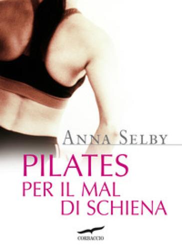Pilates per il mal di schiena - Anna Selby |