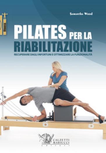 Pilates per la riabilitazione. Recuperare dagli infortuni e ottimizzare la funzionalità - Samantha Wood |