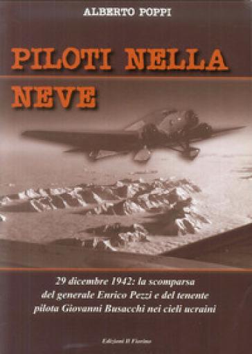 Piloti nellA neve. 29 dicembre 1942. La scomparsa del generale Enrico Pezzi e del tenente pilota Giovanni Bisacchi nei cieli ucraini - Alberto Poppi |