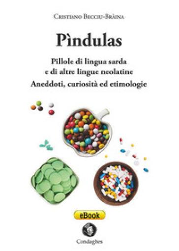 Pìndulas. Pillole di lingua sarda e di altre lingue neolatine: aneddoti, curiosità ed etimologie - Cristiano Becciu |
