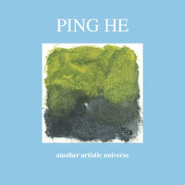 Ping He. Another artistic universe. Ediz. inglese e italiana - D. Marasà |