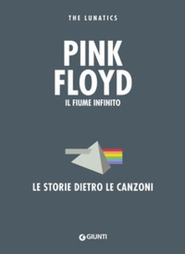 Pink Floyd. Il fiume infinito. Le storie dietro le canzoni - Lunatics The |