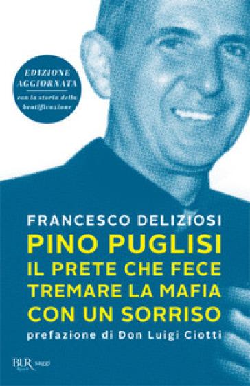 Pino Puglisi, il prete che fece tremare la mafia con un sorriso. Ediz. ampliata - Francesco Deliziosi |
