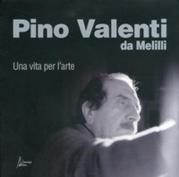 Pino Valenti da Melilli. Una vita per l'arte - Vincenzo Valenti |