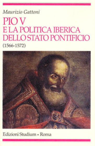 Pio V e la politica iberica dello Stato pontificio (1566-1572) - Maurizio Gattoni |