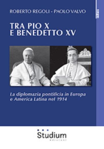 Tra Pio X e Benedetto XV . La diplomazia pontificia in Europa e America Latina nel 1914 - Roberto Regoli |